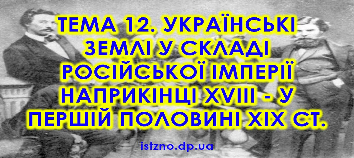Тема 12. Українські землі у складі Російської імперії наприкінці XVIII — у першій половині XIX ст.