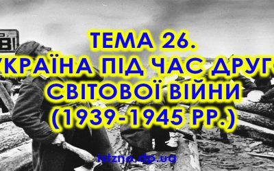 Тема 26. Україна під час Другої світової війни (1939-1945 рр.)