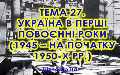 Тема 27. Україна в перші повоєнні роки (1945 — на початку 1950-х рр.)