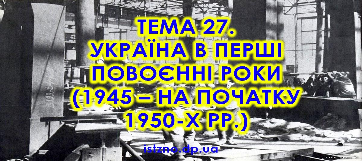 Тема 27. Україна в перші повоєнні роки (1945 - на початку 1950-х рр.)