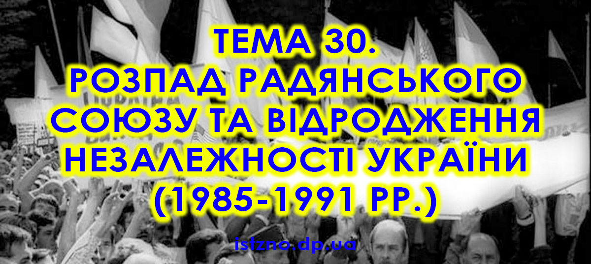 Тема 30. Розпад Радянського Союзу та відродження незалежності України (1985-1991 рр.)