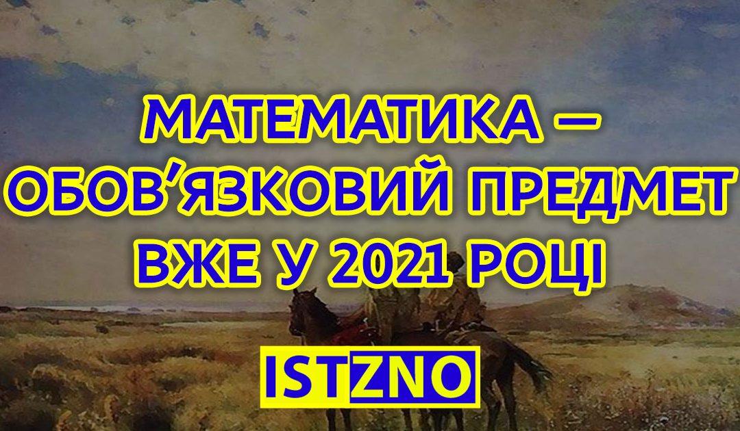 МАТЕМАТИКА — ОБОВ'ЯЗКОВИЙ ПРЕДМЕТ ВЖЕ У 2021 РОЦІ